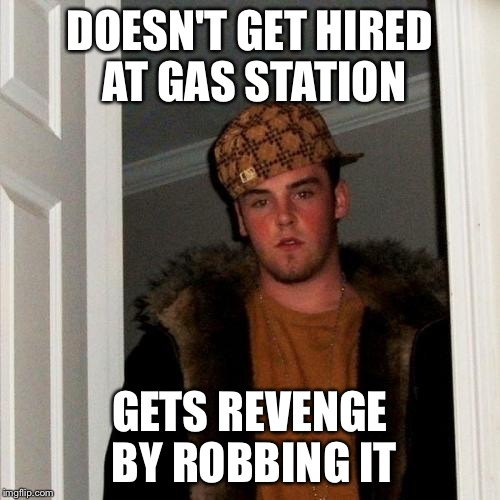 Scumbag Steve Meme | DOESN'T GET HIRED AT GAS STATION GETS REVENGE BY ROBBING IT | image tagged in memes,scumbag steve | made w/ Imgflip meme maker