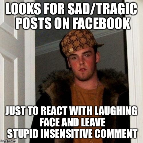 Scumbag Steve Meme | LOOKS FOR SAD/TRAGIC POSTS ON FACEBOOK JUST TO REACT WITH LAUGHING FACE AND LEAVE STUPID INSENSITIVE COMMENT | image tagged in memes,scumbag steve | made w/ Imgflip meme maker
