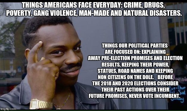 Roll Safe Think About It Meme | THINGS AMERICANS FACE EVERYDAY: CRIME, DRUGS, POVERTY, GANG VIOLENCE, MAN-MADE AND NATURAL DISASTERS. THINGS OUR POLITICAL PARTIES ARE FOCUS | image tagged in thinking black guy | made w/ Imgflip meme maker