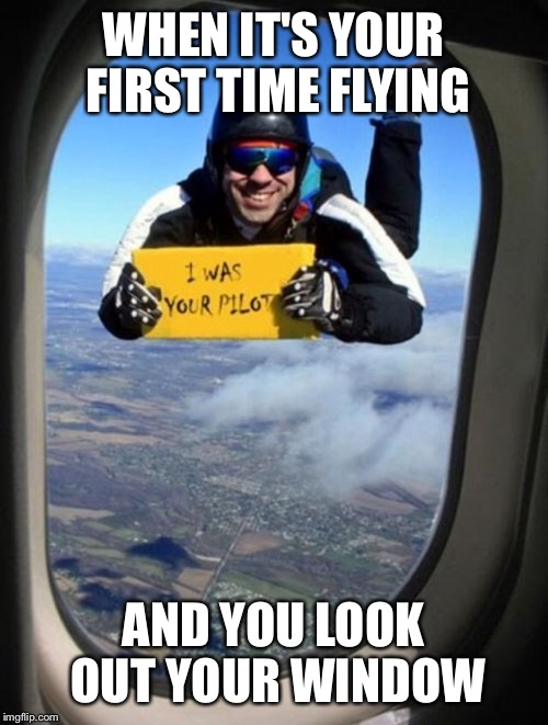 Jumping pilot | WHEN IT'S YOUR FIRST TIME FLYING AND YOU LOOK OUT YOUR WINDOW | image tagged in pilot,flying,jumping,parachute | made w/ Imgflip meme maker