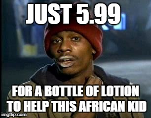 Y'all Got Any More Of That Meme | JUST 5.99 FOR A BOTTLE OF LOTION TO HELP THIS AFRICAN KID | image tagged in memes,yall got any more of | made w/ Imgflip meme maker