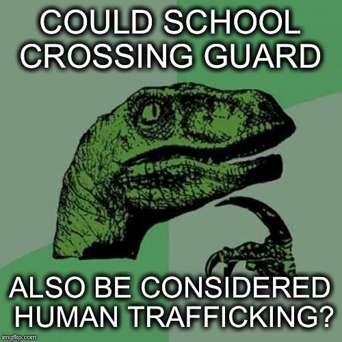 Philosoraptor Meme | COULD SCHOOL CROSSING GUARD ALSO BE CONSIDERED HUMAN TRAFFICKING? | image tagged in memes,philosoraptor | made w/ Imgflip meme maker