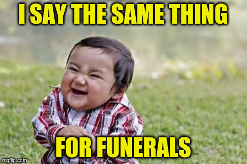 Evil Toddler Meme | I SAY THE SAME THING FOR FUNERALS | image tagged in memes,evil toddler | made w/ Imgflip meme maker
