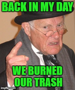 Back In My Day Meme | BACK IN MY DAY WE BURNED OUR TRASH | image tagged in memes,back in my day | made w/ Imgflip meme maker