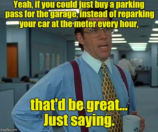 That Would Be Great Meme | Yeah, if you could just buy a parking pass for the garage, instead of reparking your car at the meter every hour, that'd be great... Just sa | image tagged in memes,that would be great | made w/ Imgflip meme maker