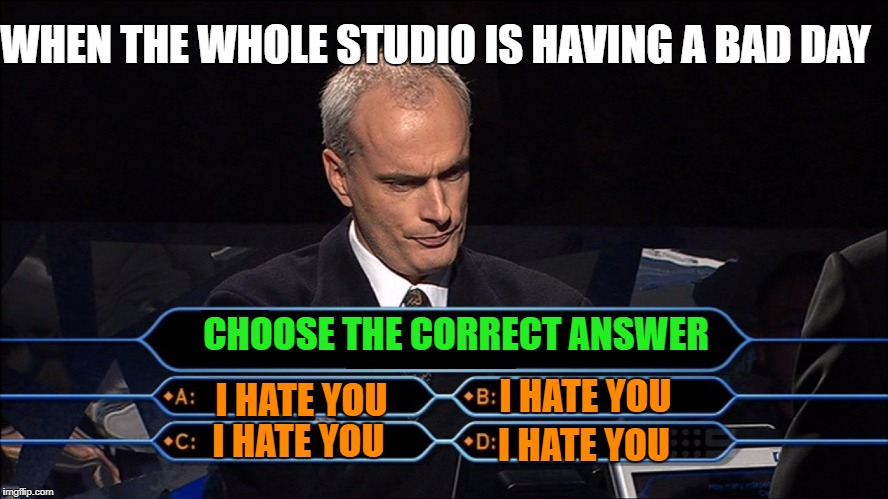 Who wants to be a millionaire | CHOOSE THE CORRECT ANSWER I HATE YOU I HATE YOU I HATE YOU I HATE YOU WHEN THE WHOLE STUDIO IS HAVING A BAD DAY | image tagged in who wants to be a millionaire | made w/ Imgflip meme maker