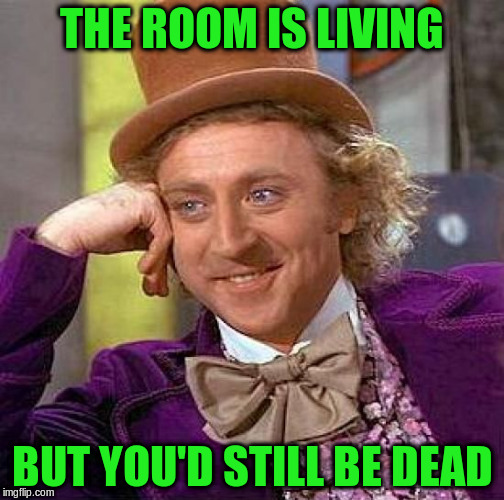 Creepy Condescending Wonka Meme | THE ROOM IS LIVING BUT YOU'D STILL BE DEAD | image tagged in memes,creepy condescending wonka | made w/ Imgflip meme maker