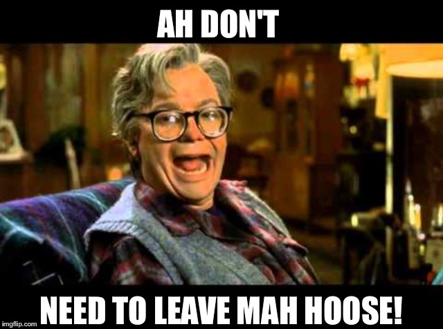 AH DON'T NEED TO LEAVE MAH HOOSE! | made w/ Imgflip meme maker