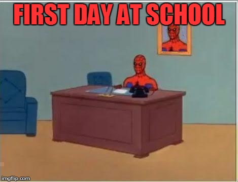 Spiderman Computer Desk Meme | FIRST DAY AT SCHOOL | image tagged in memes,spiderman computer desk,spiderman | made w/ Imgflip meme maker