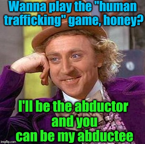 "Creepy Condescending Wonka Meme | Wanna play the ""human trafficking"" game, honey? I'll be the abductor and you can be my abductee 