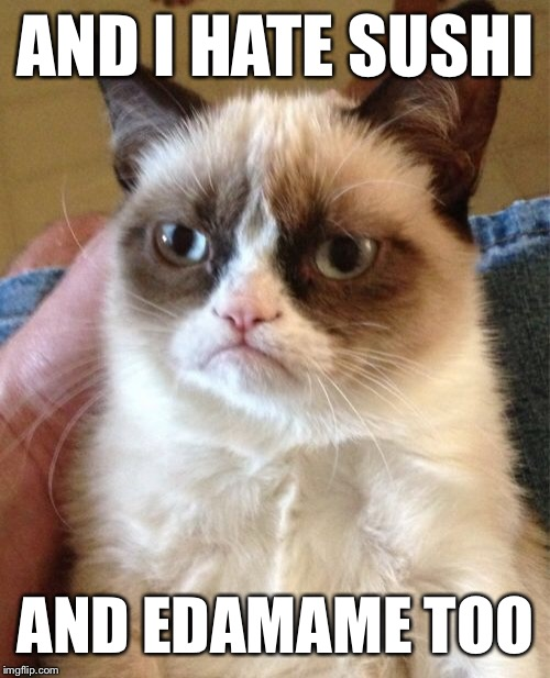 Grumpy Cat Meme | AND I HATE SUSHI AND EDAMAME TOO | image tagged in memes,grumpy cat | made w/ Imgflip meme maker