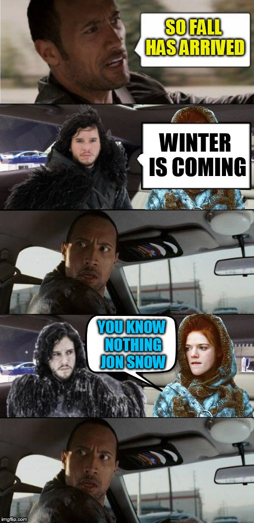 Better get the winter tires out because ''Winter is Coming'' | WINTER IS COMING YOU KNOW NOTHING JON SNOW SO FALL HAS ARRIVED | image tagged in the rock driving,memes,jon snow,you know nothing jon snow,fall,autumn | made w/ Imgflip meme maker