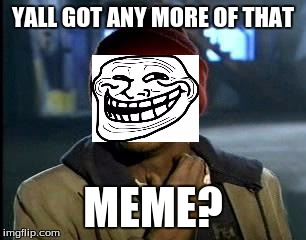 Meme crack | YALL GOT ANY MORE OF THAT MEME? | image tagged in memes,yall got any more of | made w/ Imgflip meme maker