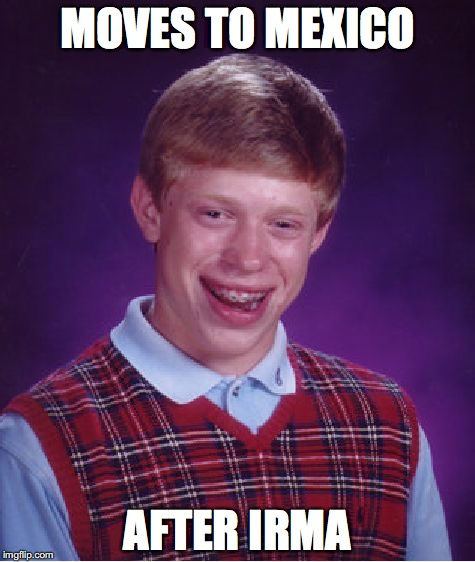 Bad Luck Brian Meme | MOVES TO MEXICO AFTER IRMA | image tagged in memes,bad luck brian | made w/ Imgflip meme maker