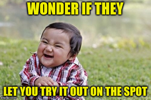 Evil Toddler Meme | WONDER IF THEY LET YOU TRY IT OUT ON THE SPOT | image tagged in memes,evil toddler | made w/ Imgflip meme maker