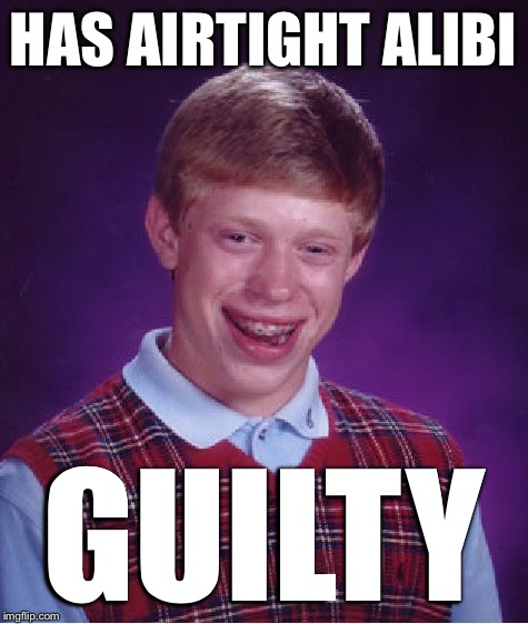 Bad Luck Brian Meme | HAS AIRTIGHT ALIBI GUILTY | image tagged in memes,bad luck brian | made w/ Imgflip meme maker