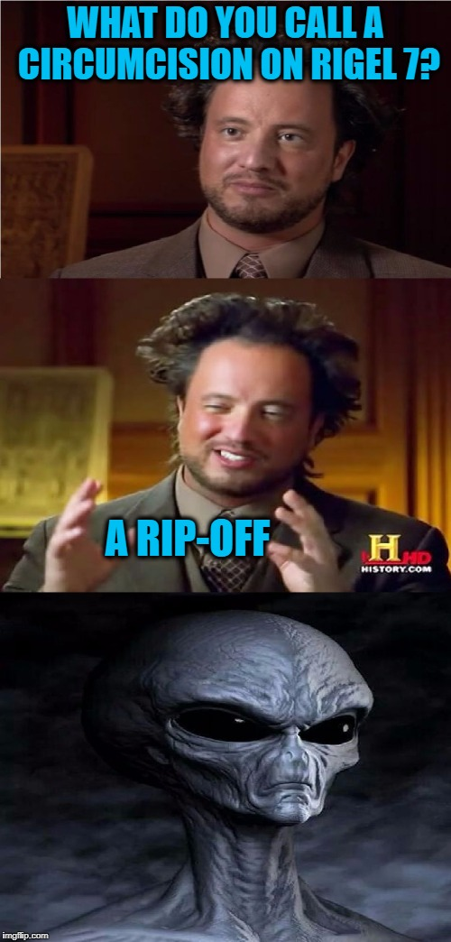 Bad Pun Aliens Guy | WHAT DO YOU CALL A CIRCUMCISION ON RIGEL 7? A RIP-OFF | image tagged in bad pun aliens guy | made w/ Imgflip meme maker