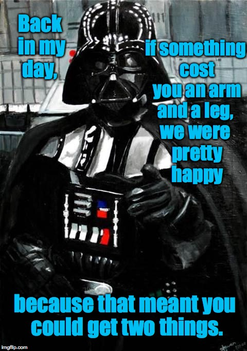 Back in Darth's day... | Back in my day, because that meant you could get two things. we were pretty happy if something cost you an arm and a leg, | image tagged in darth vader,back in my day,memes,star wars | made w/ Imgflip meme maker