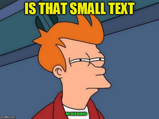 Futurama Fry Meme | IS THAT SMALL TEXT OR I NEED GLASSES | image tagged in memes,futurama fry | made w/ Imgflip meme maker