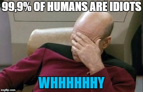 Captain Picard Facepalm Meme | 99,9% OF HUMANS ARE IDIOTS WHHHHHHY | image tagged in memes,captain picard facepalm | made w/ Imgflip meme maker