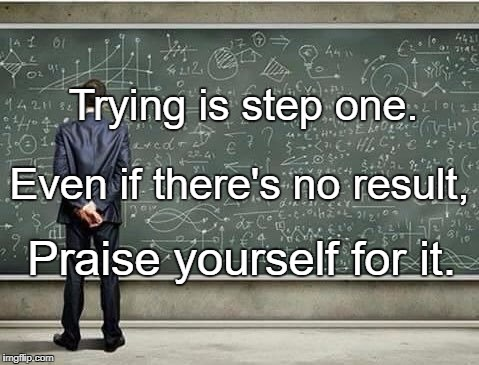 When you're trying to figure out | Trying is step one. Praise yourself for it. Even if there's no result, | image tagged in when you're trying to figure out | made w/ Imgflip meme maker