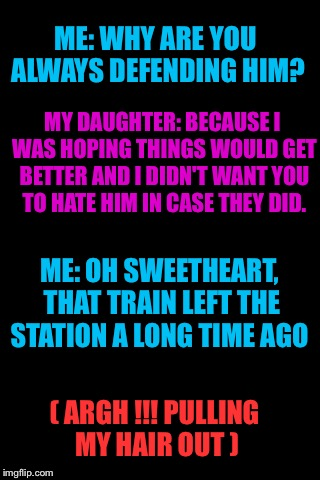 Talking to my daughter about her severely abusive alcoholic husband.... | ME: WHY ARE YOU ALWAYS DEFENDING HIM? ( ARGH !!! PULLING MY HAIR OUT ) MY DAUGHTER: BECAUSE I WAS HOPING THINGS WOULD GET BETTER AND I DIDN' | image tagged in blankbackground | made w/ Imgflip meme maker