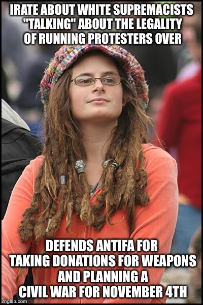 "College Liberal Meme | IRATE ABOUT WHITE SUPREMACISTS ""TALKING"" ABOUT THE LEGALITY OF RUNNING PROTESTERS OVER DEFENDS ANTIFA FOR TAKING DONATIONS FOR WEAPONS AND P 