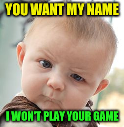 Skeptical Baby Meme | YOU WANT MY NAME I WON'T PLAY YOUR GAME | image tagged in memes,skeptical baby | made w/ Imgflip meme maker
