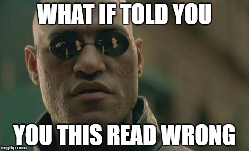 Matrix Morpheus Meme | WHAT IF TOLD YOU YOU THIS READ WRONG | image tagged in memes,matrix morpheus | made w/ Imgflip meme maker