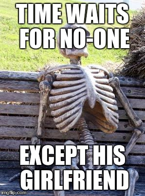 Waiting Skeleton Meme | TIME WAITS FOR NO-ONE EXCEPT HIS GIRLFRIEND | image tagged in memes,waiting skeleton | made w/ Imgflip meme maker