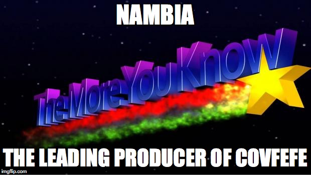 The More You Know | NAMBIA THE LEADING PRODUCER OF COVFEFE | image tagged in the more you know | made w/ Imgflip meme maker