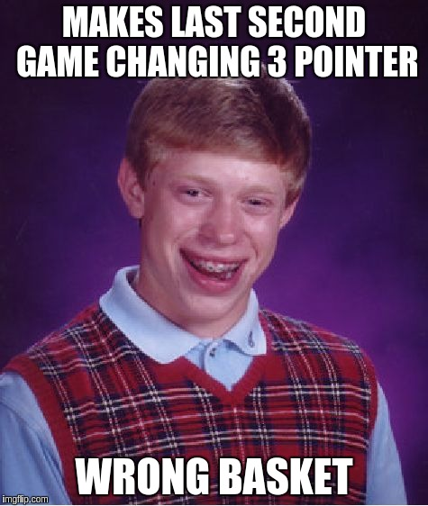 Basketball Fail | MAKES LAST SECOND GAME CHANGING 3 POINTER WRONG BASKET | image tagged in memes,bad luck brian | made w/ Imgflip meme maker