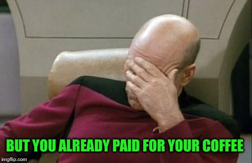 Captain Picard Facepalm Meme | BUT YOU ALREADY PAID FOR YOUR COFFEE | image tagged in memes,captain picard facepalm | made w/ Imgflip meme maker