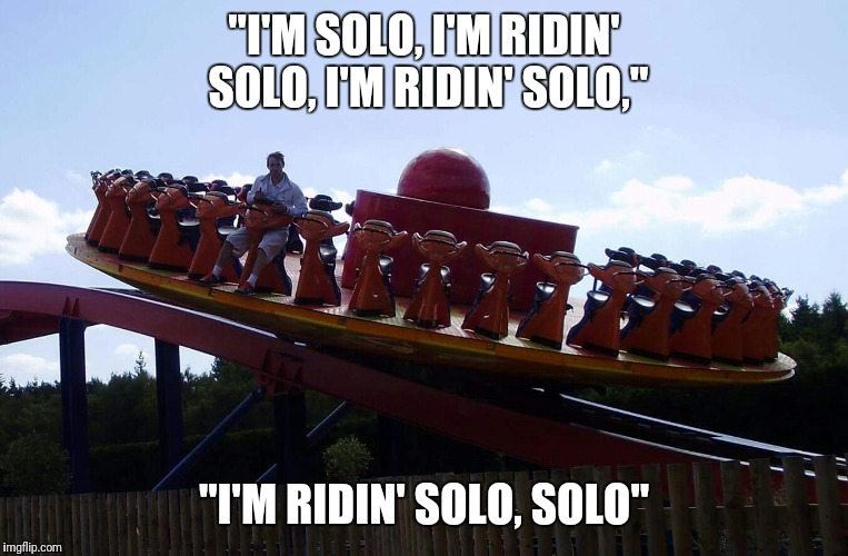 "Living Life To The Max |  ""I'M SOLO, I'M RIDIN' SOLO, I'M RIDIN' SOLO,""; ""I'M RIDIN' SOLO, SOLO"" 