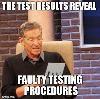Maury Lie Detector Meme | THE TEST RESULTS REVEAL FAULTY TESTING PROCEDURES | image tagged in memes,maury lie detector | made w/ Imgflip meme maker