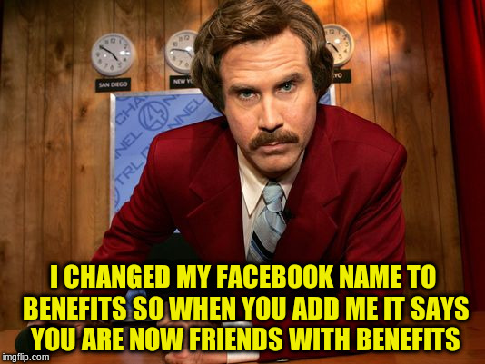 I CHANGED MY FACEBOOK NAME TO BENEFITS SO WHEN YOU ADD ME IT SAYS YOU ARE NOW FRIENDS WITH BENEFITS | made w/ Imgflip meme maker