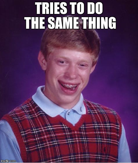 Bad Luck Brian Meme | TRIES TO DO THE SAME THING | image tagged in memes,bad luck brian | made w/ Imgflip meme maker