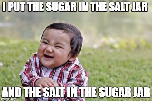 Evil Toddler Meme | I PUT THE SUGAR IN THE SALT JAR AND THE SALT IN THE SUGAR JAR | image tagged in memes,evil toddler | made w/ Imgflip meme maker