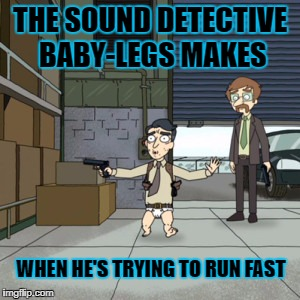 THE SOUND DETECTIVE BABY-LEGS MAKES WHEN HE'S TRYING TO RUN FAST | made w/ Imgflip meme maker