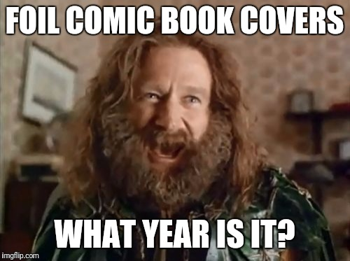 90s all over again | FOIL COMIC BOOK COVERS WHAT YEAR IS IT? | image tagged in memes,what year is it | made w/ Imgflip meme maker