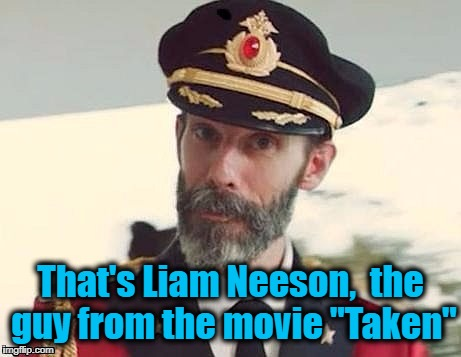 "Captain Obvious | That's Liam Neeson,  the guy from the movie ""Taken"" 