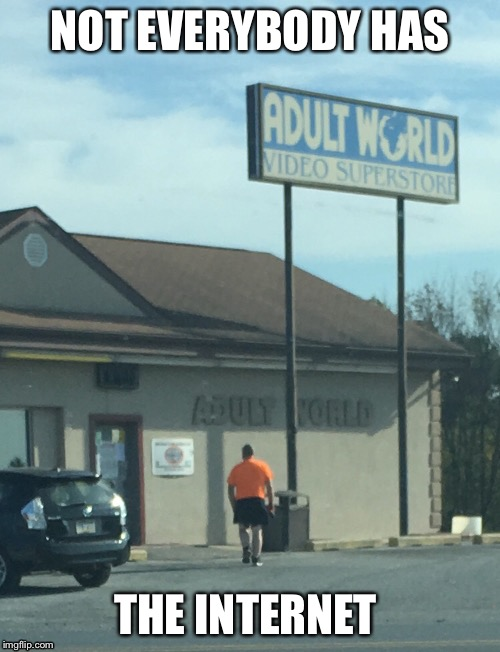 Kids today will never know the struggle of walking out of an adult store with a large brown paper bag  | NOT EVERYBODY HAS THE INTERNET | image tagged in memes,funny | made w/ Imgflip meme maker