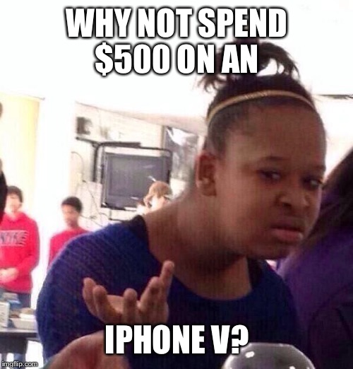 Black Girl Wat Meme | WHY NOT SPEND $500 ON AN IPHONE V? | image tagged in memes,black girl wat | made w/ Imgflip meme maker