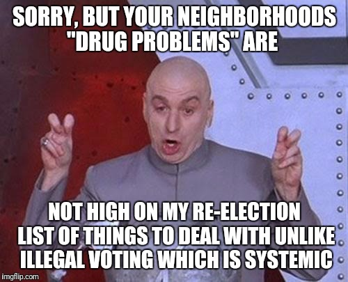 "Dr Evil Laser Meme | SORRY, BUT YOUR NEIGHBORHOODS ""DRUG PROBLEMS"" ARE NOT HIGH ON MY RE-ELECTION LIST OF THINGS TO DEAL WITH UNLIKE ILLEGAL VOTING WHICH IS SYST 