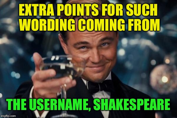 Leonardo Dicaprio Cheers Meme | EXTRA POINTS FOR SUCH WORDING COMING FROM THE USERNAME, SHAKESPEARE | image tagged in memes,leonardo dicaprio cheers | made w/ Imgflip meme maker