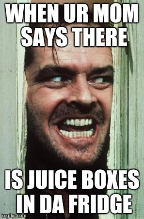 Heres Johnny Meme | WHEN UR MOM SAYS THERE IS JUICE BOXES IN DA FRIDGE | image tagged in memes,heres johnny | made w/ Imgflip meme maker
