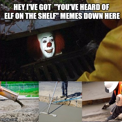 "HEY I'VE GOT ""YOU'VE HEARD OF ELF ON THE SHELF"" MEMES DOWN HERE 