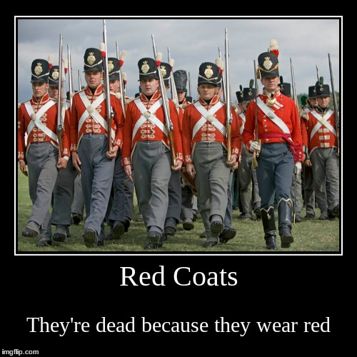 Red Coats | They're dead because they wear red | image tagged in funny,demotivationals | made w/ Imgflip demotivational maker