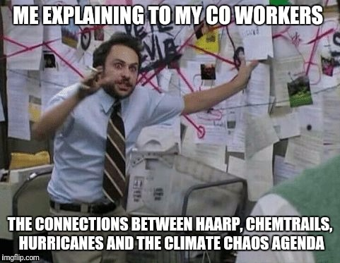 Making work fun again | ME EXPLAINING TO MY CO WORKERS THE CONNECTIONS BETWEEN HAARP, CHEMTRAILS, HURRICANES AND THE CLIMATE CHAOS AGENDA | image tagged in conspiracy wall,work,have fun | made w/ Imgflip meme maker