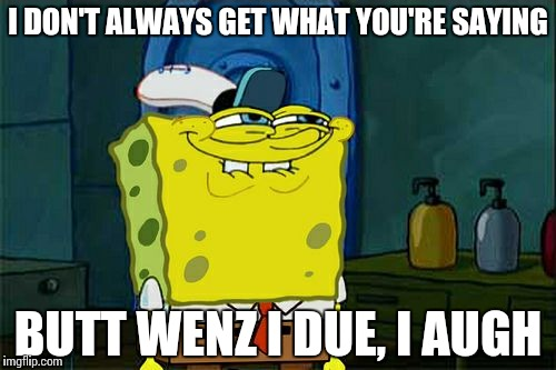 Dont You Squidward Meme | I DON'T ALWAYS GET WHAT YOU'RE SAYING BUTT WENZ I DUE, I AUGH | image tagged in memes,dont you squidward | made w/ Imgflip meme maker